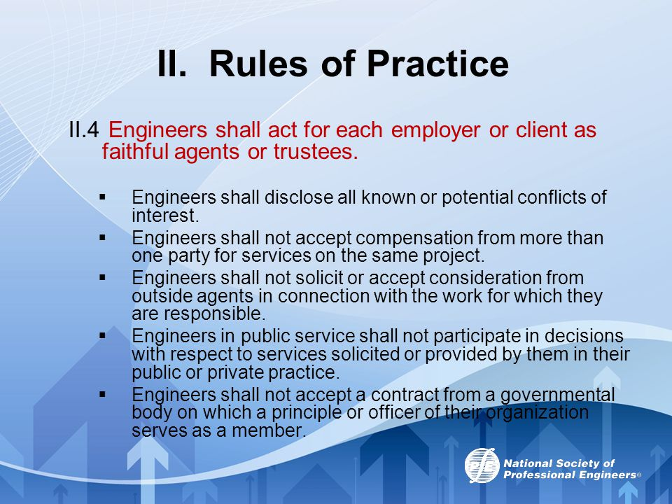 II. Rules of Practice II.4 Engineers shall act for each employer or client as faithful agents or trustees.  Engineers shall disclose all known or pot