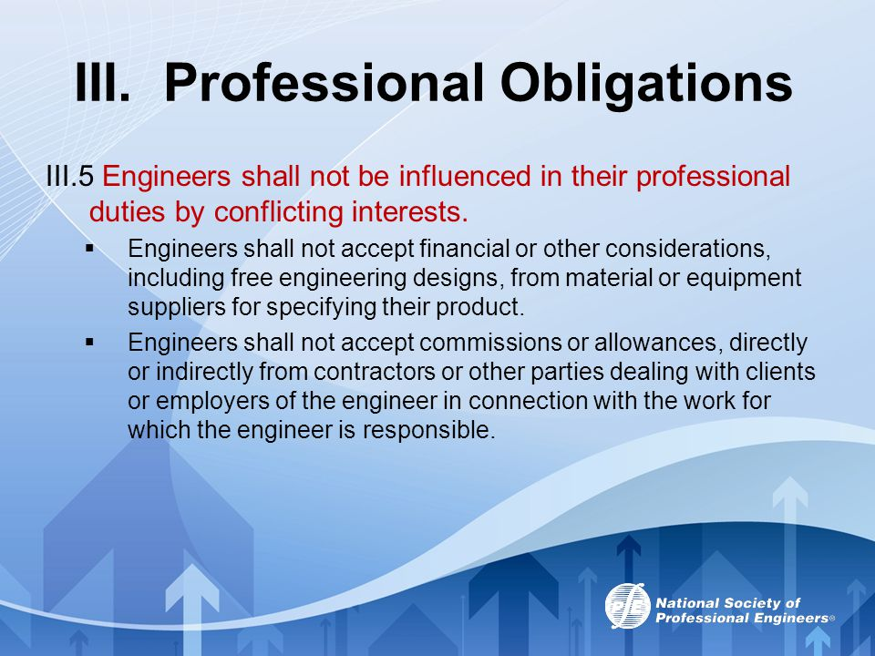 III. Professional Obligations III.5 Engineers shall not be influenced in their professional duties by conflicting interests.  Engineers shall not acc