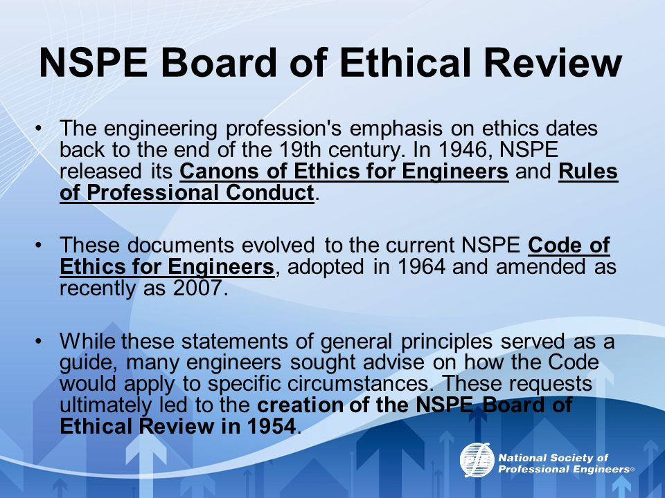 NSPE Board of Ethical Review The engineering profession's emphasis on ethics dates back to the end of the 19th century. In 1946, NSPE released its Can