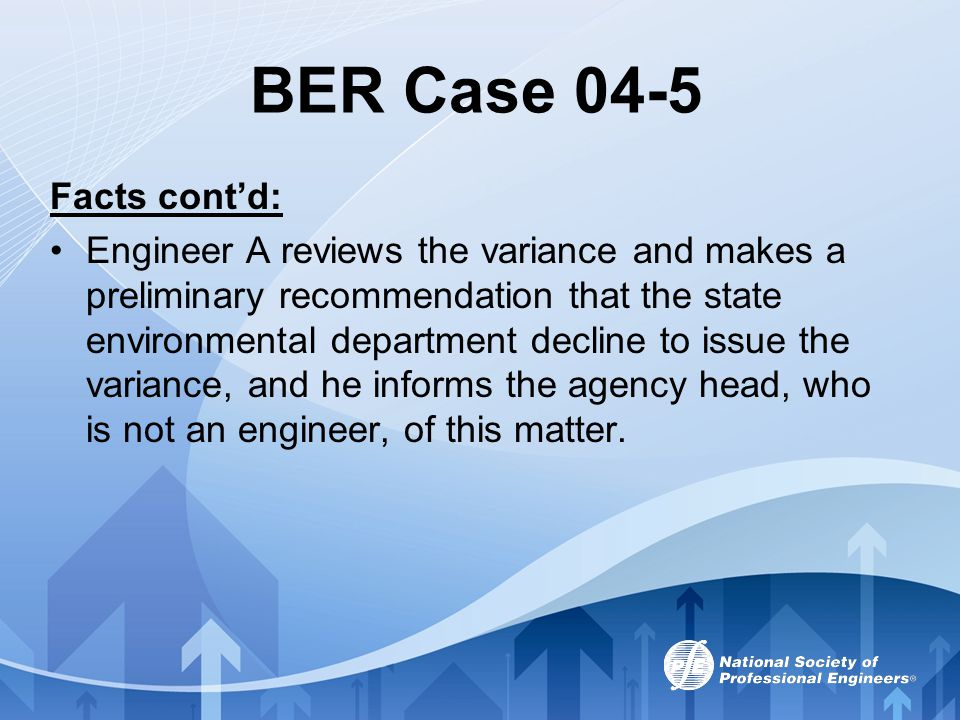 BER Case 04-5 Facts cont'd: Engineer A reviews the variance and makes a preliminary recommendation that the state environmental department decline to