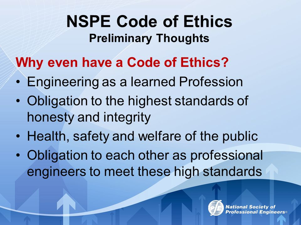 NSPE Code of Ethics Preliminary Thoughts Why even have a Code of Ethics? Engineering as a learned Profession Obligation to the highest standards of ho