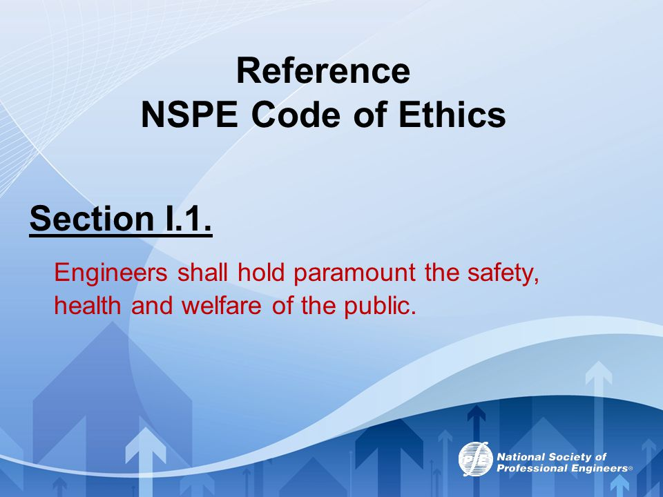 Reference NSPE Code of Ethics Section I.1. Engineers shall hold paramount the safety, health and welfare of the public.