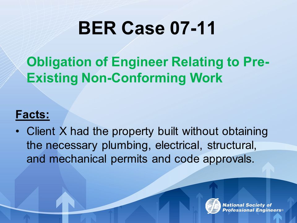 BER Case 07-11 Obligation of Engineer Relating to Pre- Existing Non-Conforming Work Facts: Client X had the property built without obtaining the neces