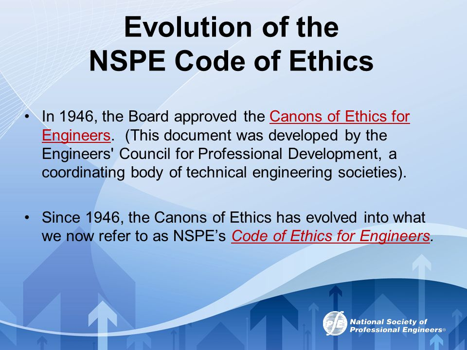 Evolution of the NSPE Code of Ethics In 1946, the Board approved the Canons of Ethics for Engineers. (This document was developed by the Engineers' Co