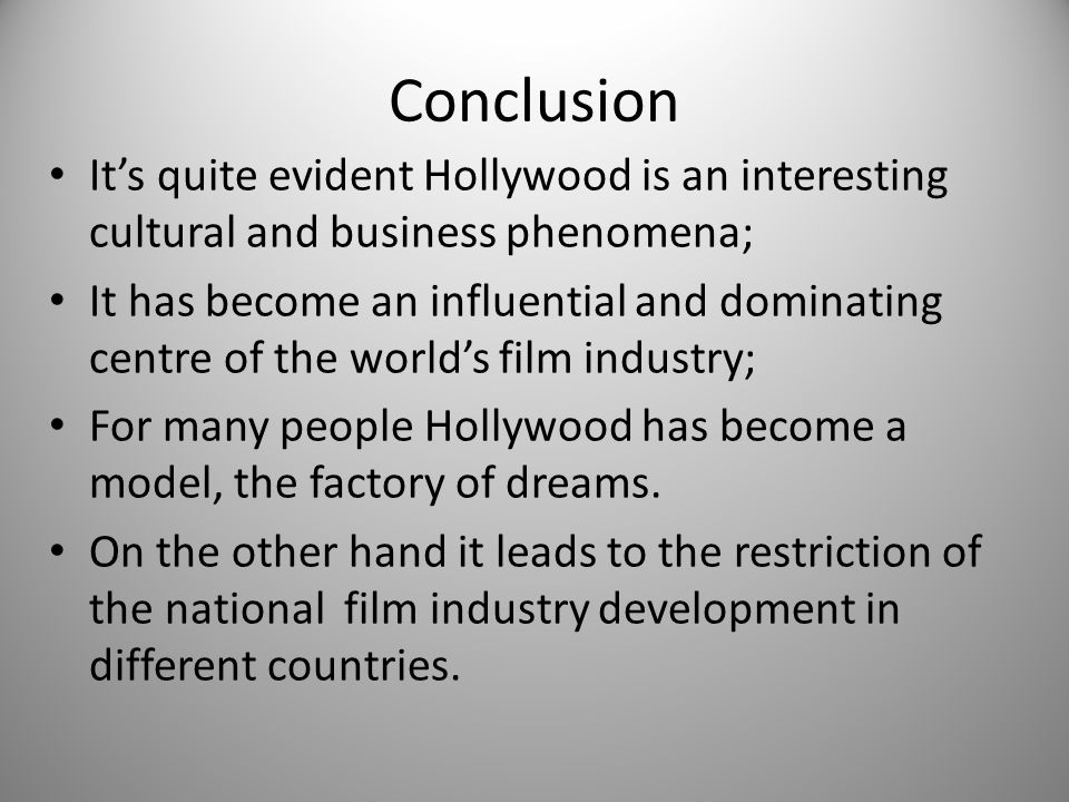 Conclusion It's quite evident Hollywood is an interesting cultural and business phenomena; It has become an influential and dominating centre of the world's film industry; For many people Hollywood has become a model, the factory of dreams.