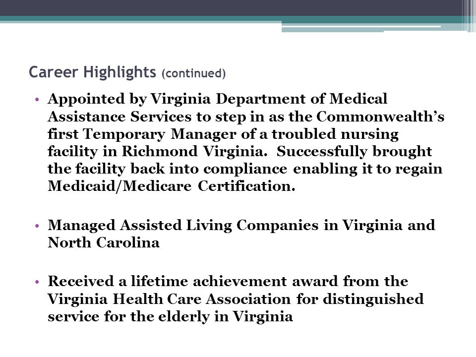 Career Highlights (continued) Appointed by Virginia Department of Medical Assistance Services to step in as the Commonwealth's first Temporary Manager of a troubled nursing facility in Richmond Virginia.