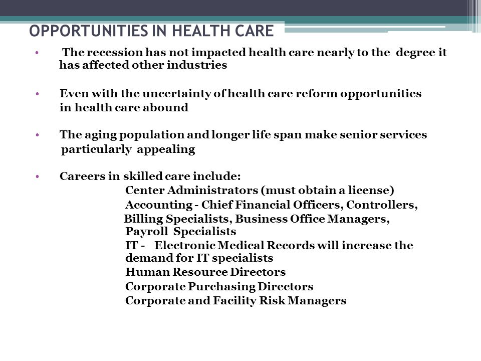 OPPORTUNITIES IN HEALTH CARE The recession has not impacted health care nearly to the degree it has affected other industries Even with the uncertainty of health care reform opportunities in health care abound The aging population and longer life span make senior services particularly appealing Careers in skilled care include: Center Administrators (must obtain a license) Accounting - Chief Financial Officers, Controllers, Billing Specialists, Business Office Managers, Payroll Specialists IT - Electronic Medical Records will increase the demand for IT specialists Human Resource Directors Corporate Purchasing Directors Corporate and Facility Risk Managers