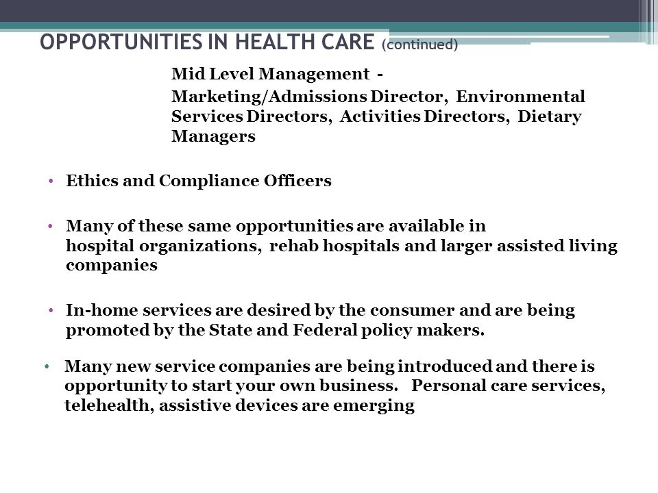 OPPORTUNITIES IN HEALTH CARE (continued) Mid Level Management - Marketing/Admissions Director, Environmental Services Directors, Activities Directors, Dietary Managers Ethics and Compliance Officers Many of these same opportunities are available in hospital organizations, rehab hospitals and larger assisted living companies In-home services are desired by the consumer and are being promoted by the State and Federal policy makers.