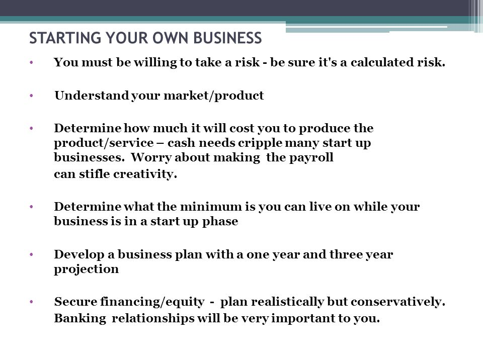 STARTING YOUR OWN BUSINESS You must be willing to take a risk - be sure it s a calculated risk.