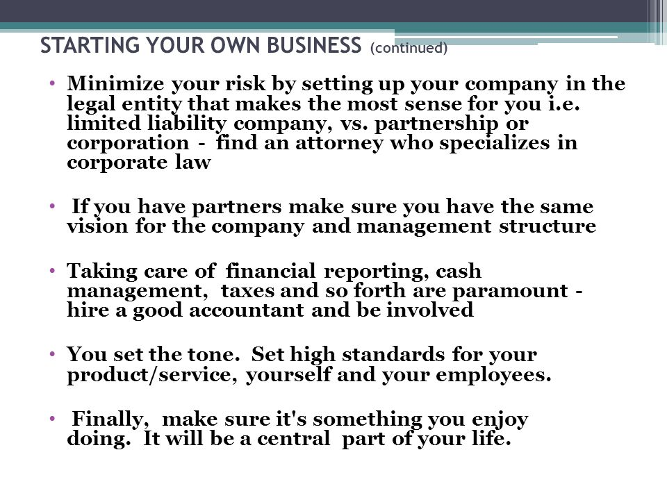 STARTING YOUR OWN BUSINESS (continued) Minimize your risk by setting up your company in the legal entity that makes the most sense for you i.e.