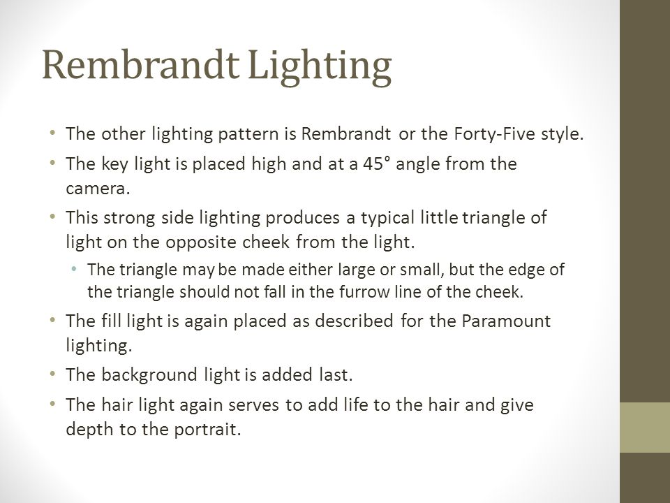 Rembrandt Lighting The other lighting pattern is Rembrandt or the Forty-Five style.