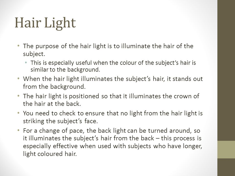Hair Light The purpose of the hair light is to illuminate the hair of the subject.