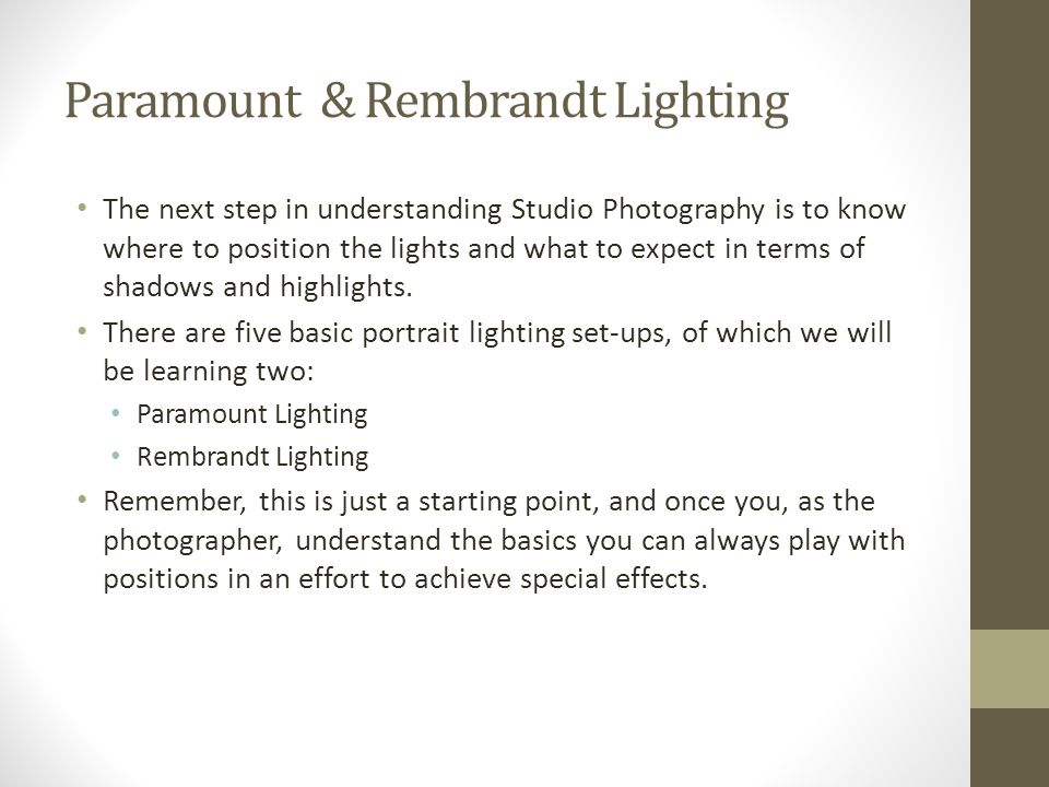 Paramount & Rembrandt Lighting The next step in understanding Studio Photography is to know where to position the lights and what to expect in terms of shadows and highlights.