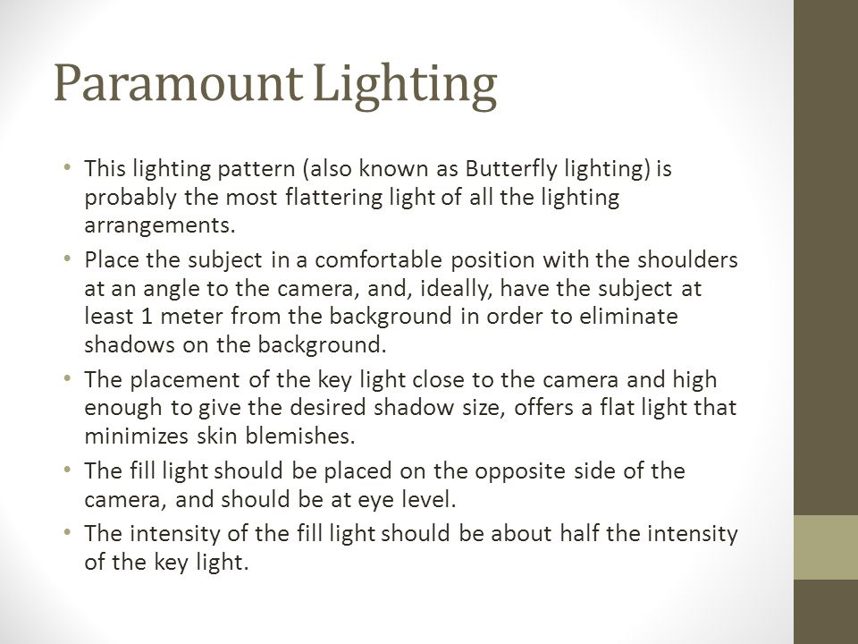 Paramount Lighting This lighting pattern (also known as Butterfly lighting) is probably the most flattering light of all the lighting arrangements.