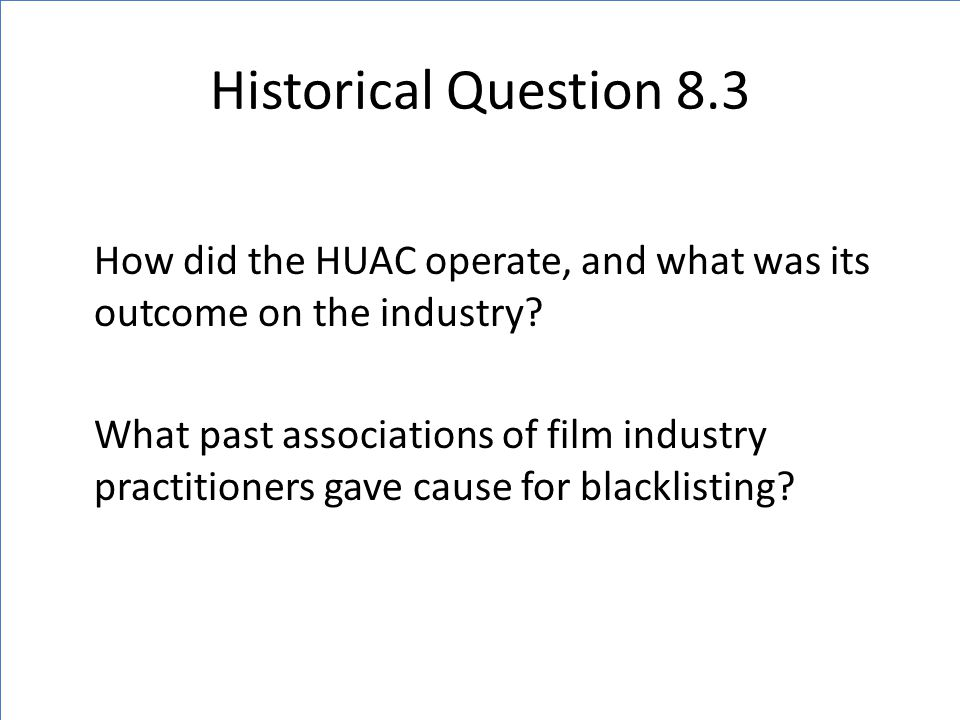 Historical Question 8.3 How did the HUAC operate, and what was its outcome on the industry? What past associations of film industry practitioners gave