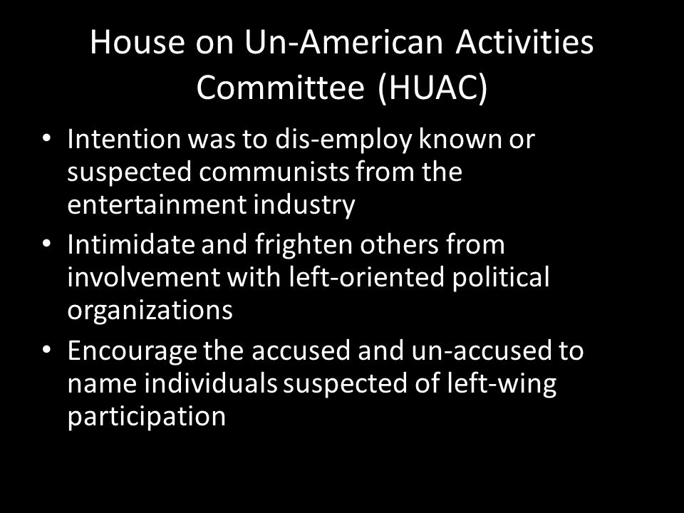 House on Un-American Activities Committee (HUAC) Intention was to dis-employ known or suspected communists from the entertainment industry Intimidate