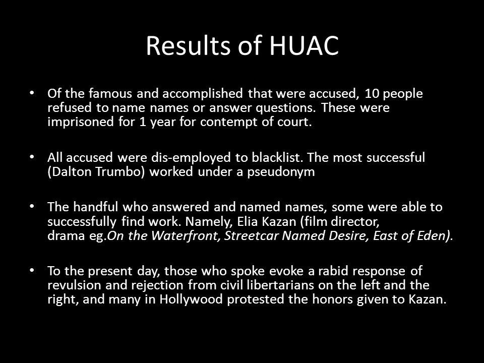 Results of HUAC Of the famous and accomplished that were accused, 10 people refused to name names or answer questions. These were imprisoned for 1 yea