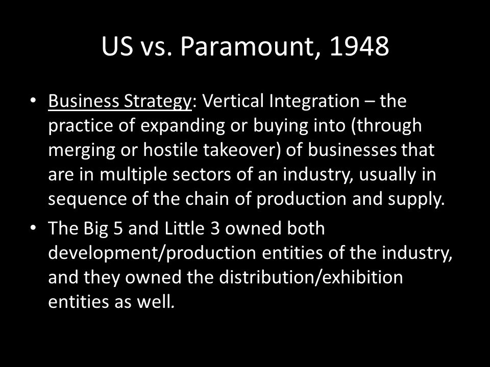 US vs. Paramount, 1948 Business Strategy: Vertical Integration – the practice of expanding or buying into (through merging or hostile takeover) of bus