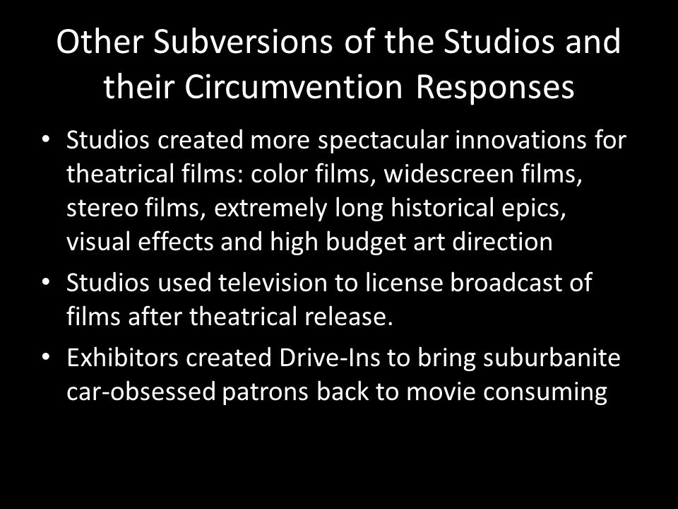 Other Subversions of the Studios and their Circumvention Responses Studios created more spectacular innovations for theatrical films: color films, widescreen films, stereo films, extremely long historical epics, visual effects and high budget art direction Studios used television to license broadcast of films after theatrical release.