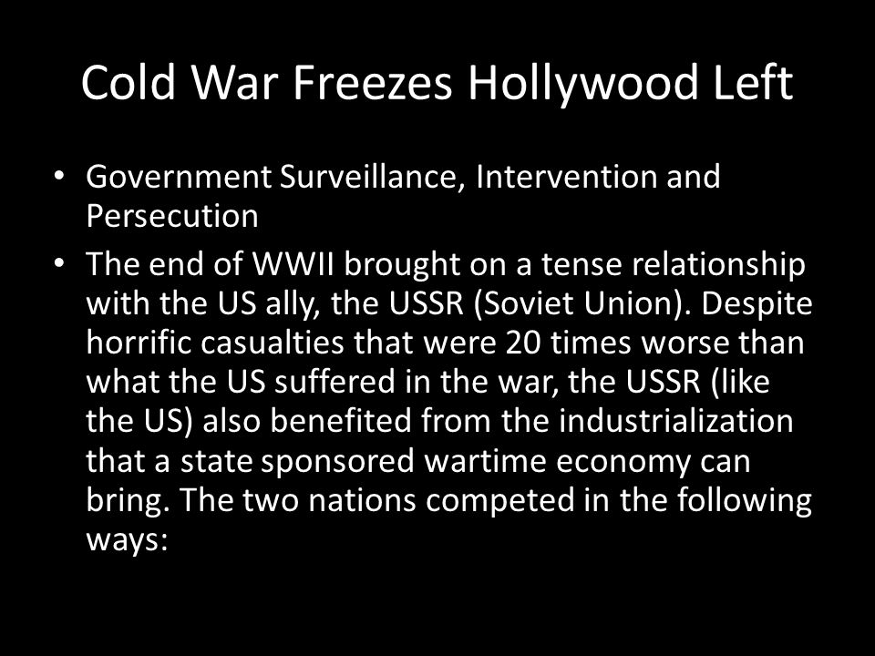 Cold War Freezes Hollywood Left Government Surveillance, Intervention and Persecution The end of WWII brought on a tense relationship with the US ally, the USSR (Soviet Union).