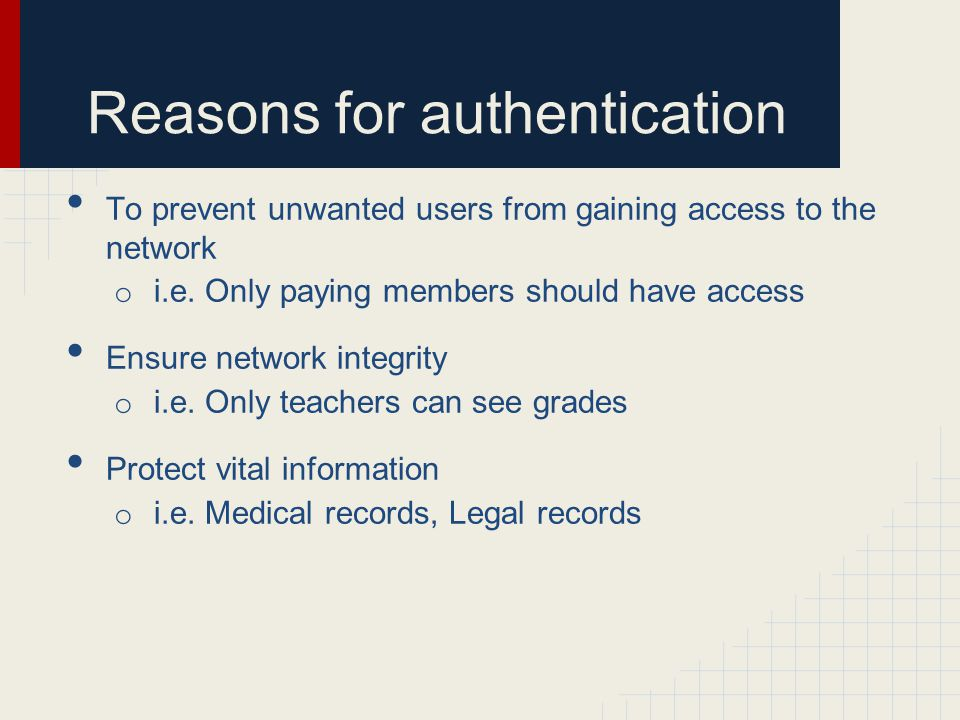 Reasons for authentication To prevent unwanted users from gaining access to the network o i.e.