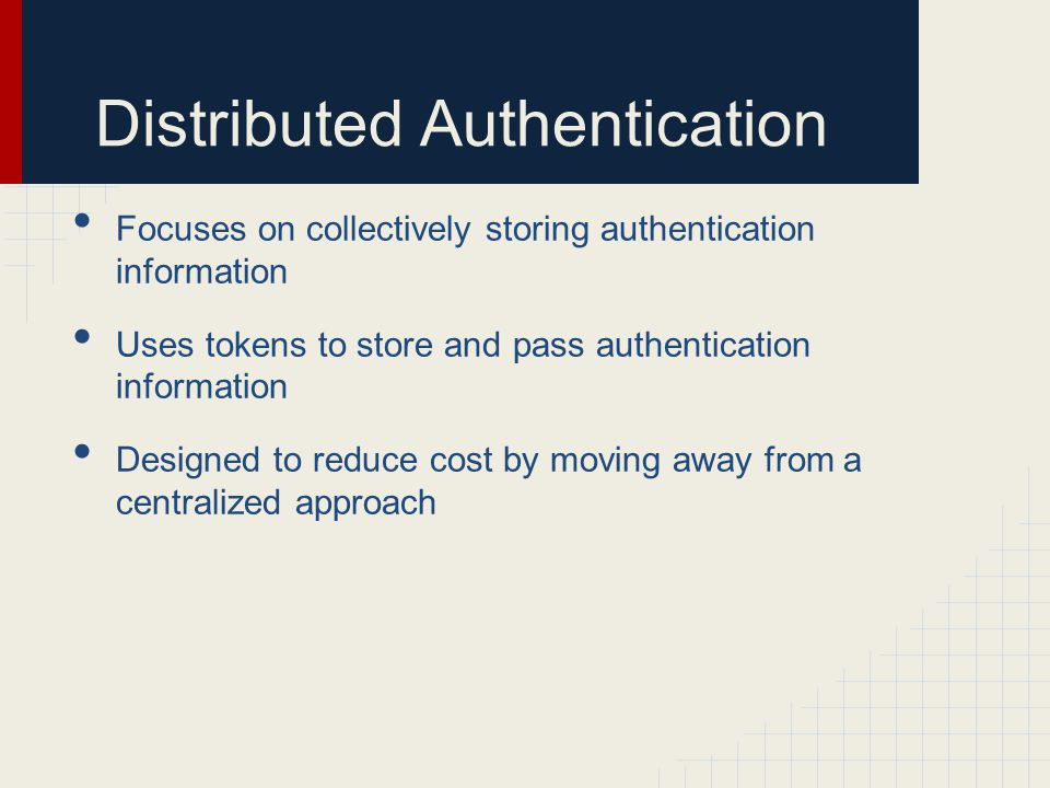 Distributed Authentication Focuses on collectively storing authentication information Uses tokens to store and pass authentication information Designe