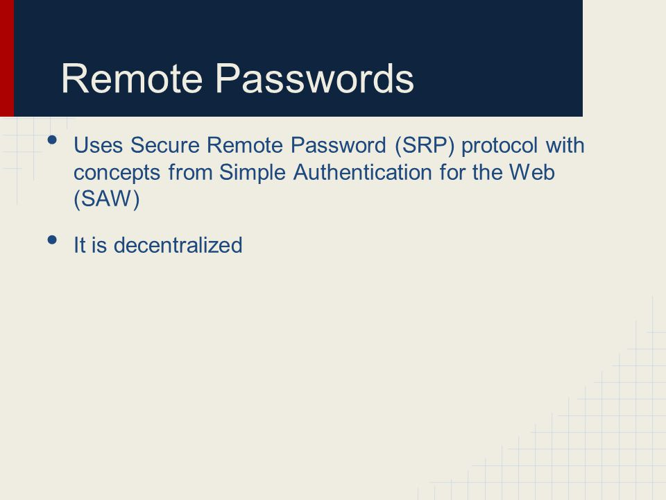 Remote Passwords Uses Secure Remote Password (SRP) protocol with concepts from Simple Authentication for the Web (SAW) It is decentralized
