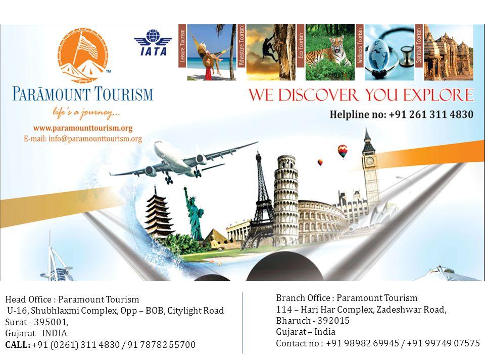 Reach Us   A Right Place to Visit Paramount Tourism U-16, Shubhlaxmi Complex Opp – bank of baroda, Citylight Road Surat - 395001, Gujarat - India Paramount Tourism 114 – Hari Har Complex, Zadeshwar Road, Bharuch - 392015 Gujarat – India CALL: +91 (0261) 311 4830 Email: info@paramounttourism.org Web: www.paramounttourism.orginfo@paramounttourism.orgwww.paramounttourism.org Head Office Branch Office