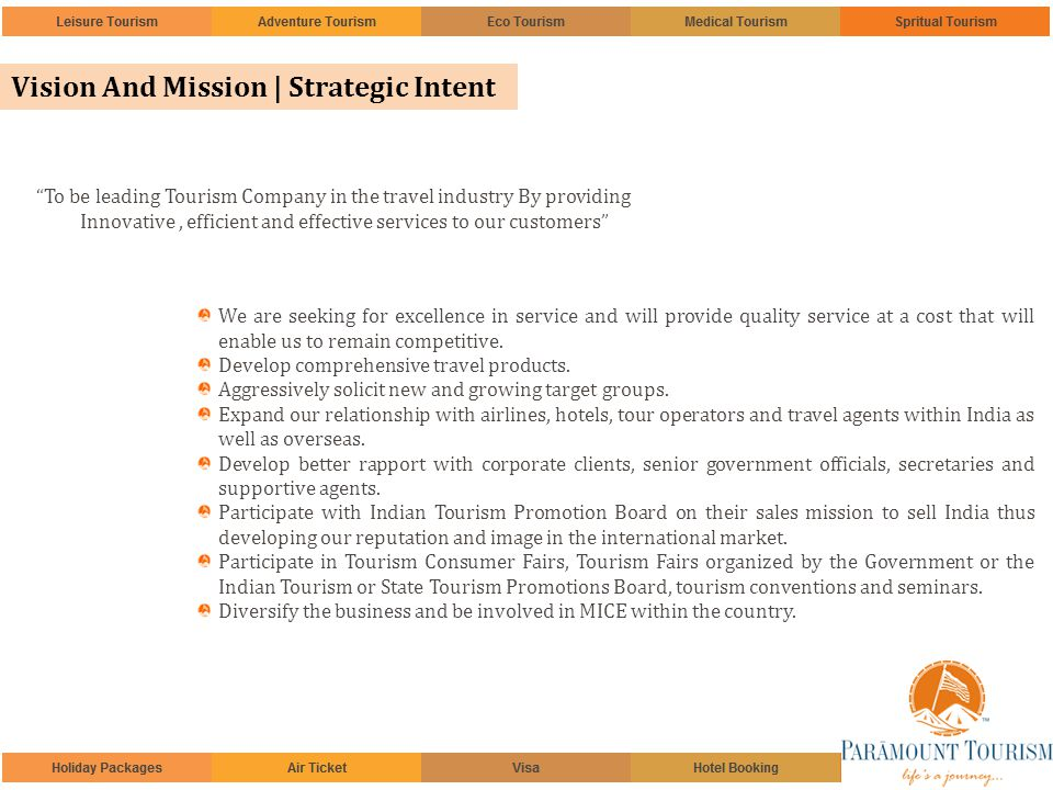 Vision And Mission | Strategic Intent To be leading Tourism Company in the travel industry By providing Innovative, efficient and effective services to our customers We are seeking for excellence in service and will provide quality service at a cost that will enable us to remain competitive.