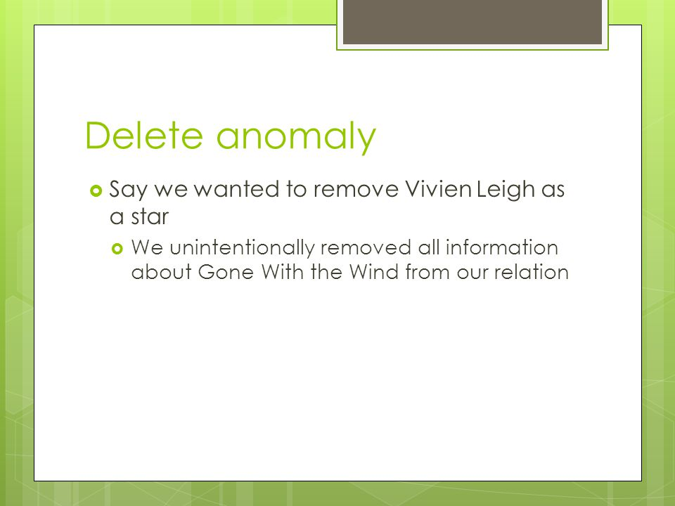 Delete anomaly  Say we wanted to remove Vivien Leigh as a star  We unintentionally removed all information about Gone With the Wind from our relation