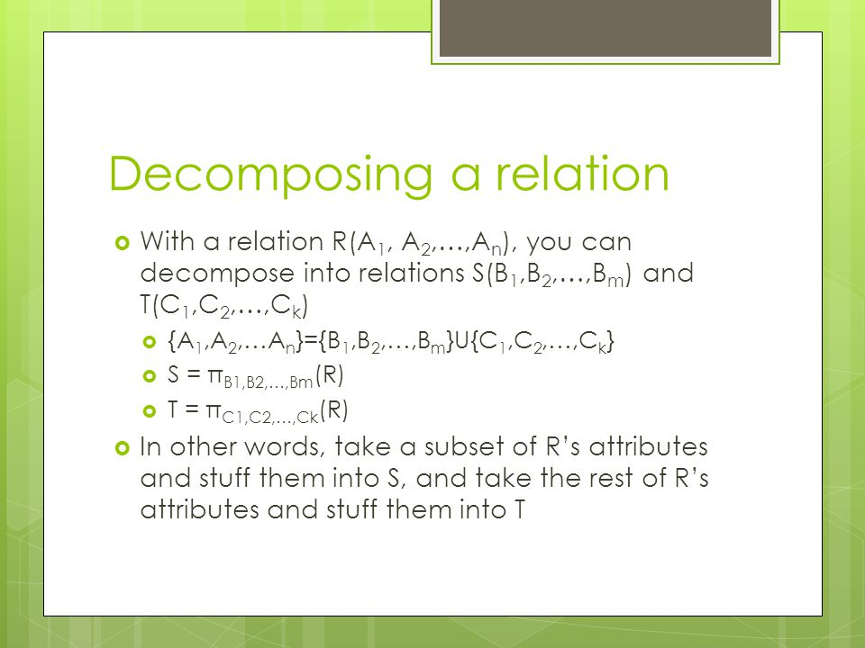 Decomposing a relation  With a relation R(A 1, A 2,…,A n ), you can decompose into relations S(B 1,B 2,…,B m ) and T(C 1,C 2,…,C k )  {A 1,A 2,…A n }={B 1,B 2,…,B m }U{C 1,C 2,…,C k }  S = π B1,B2,…,Bm (R)  T = π C1,C2,…,Ck (R)  In other words, take a subset of R's attributes and stuff them into S, and take the rest of R's attributes and stuff them into T