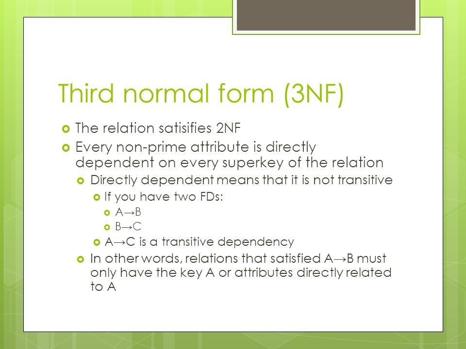 Third normal form (3NF)  The relation satisifies 2NF  Every non-prime attribute is directly dependent on every superkey of the relation  Directly dependent means that it is not transitive  If you have two FDs:  A→B  B→C  A→C is a transitive dependency  In other words, relations that satisfied A→B must only have the key A or attributes directly related to A