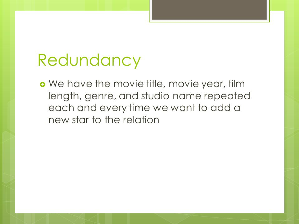 Redundancy  We have the movie title, movie year, film length, genre, and studio name repeated each and every time we want to add a new star to the relation