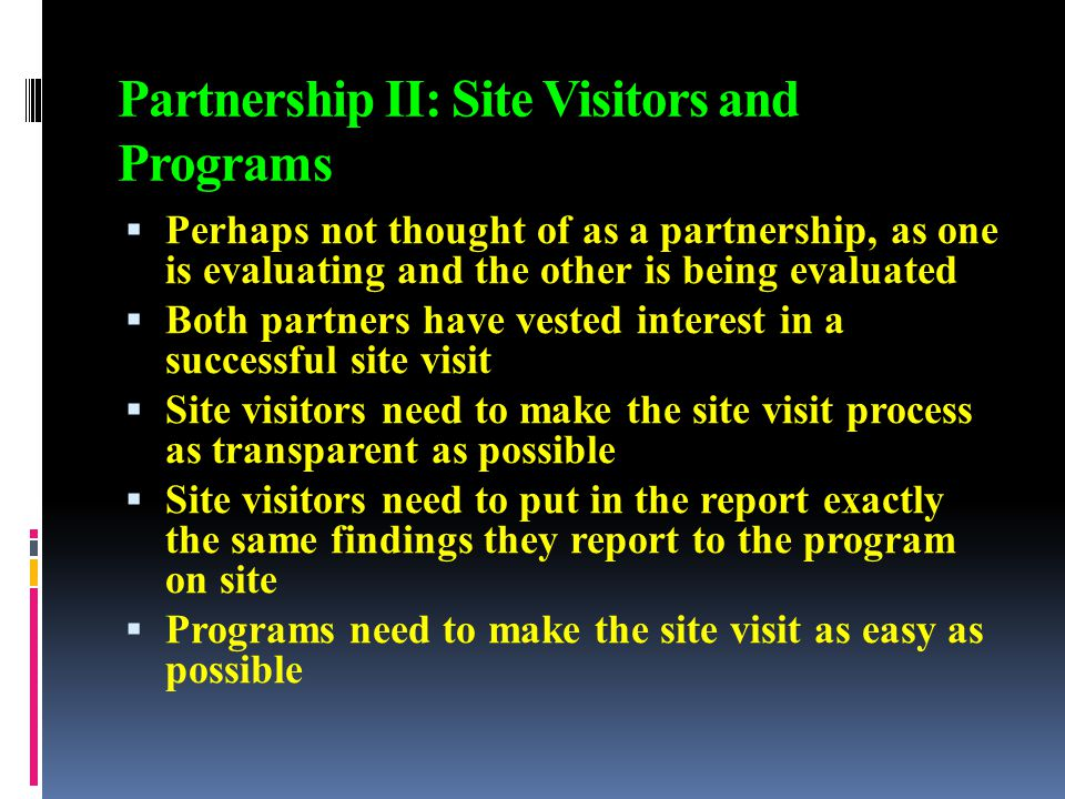 Partnership II: Site Visitors and Programs  Perhaps not thought of as a partnership, as one is evaluating and the other is being evaluated  Both partners have vested interest in a successful site visit  Site visitors need to make the site visit process as transparent as possible  Site visitors need to put in the report exactly the same findings they report to the program on site  Programs need to make the site visit as easy as possible