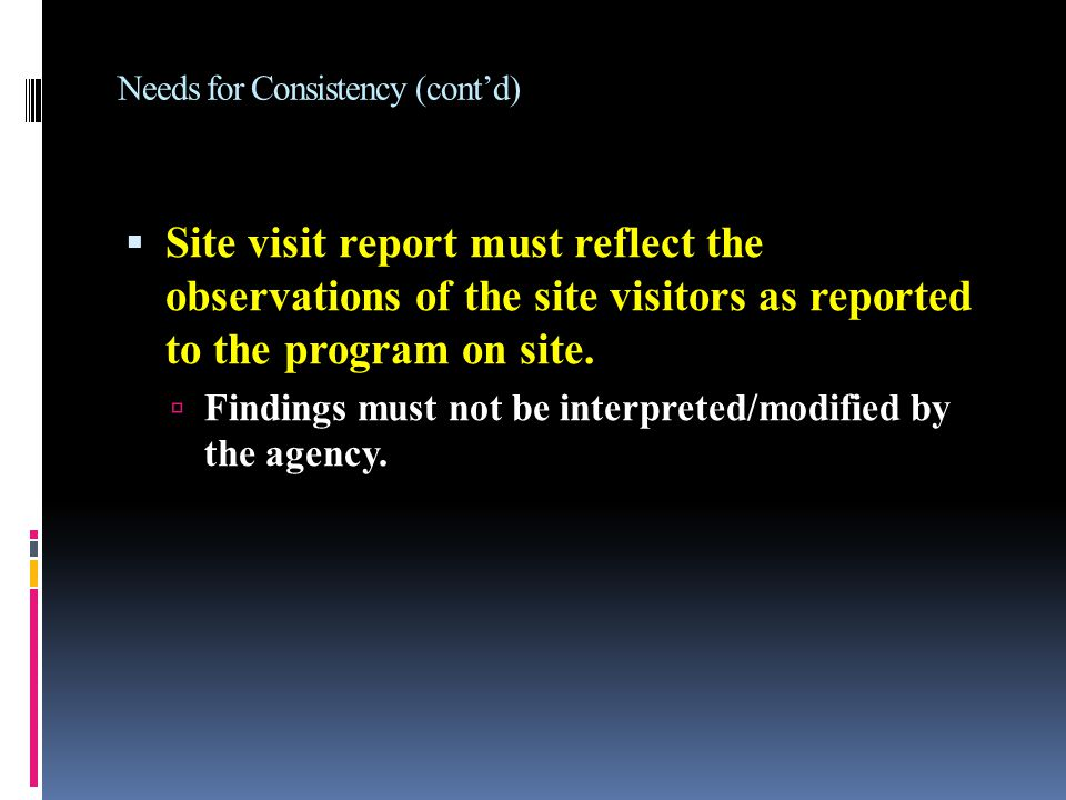 Needs for Consistency (cont'd)  Site visit report must reflect the observations of the site visitors as reported to the program on site.