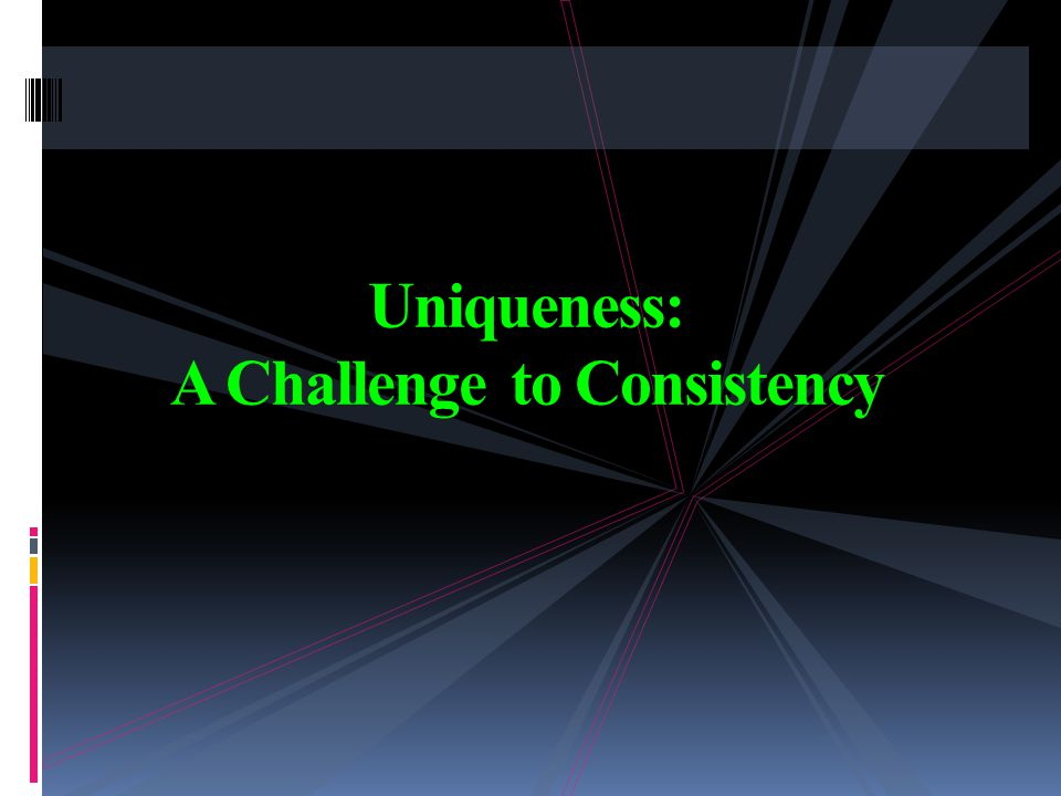 Uniqueness: A Challenge to Consistency