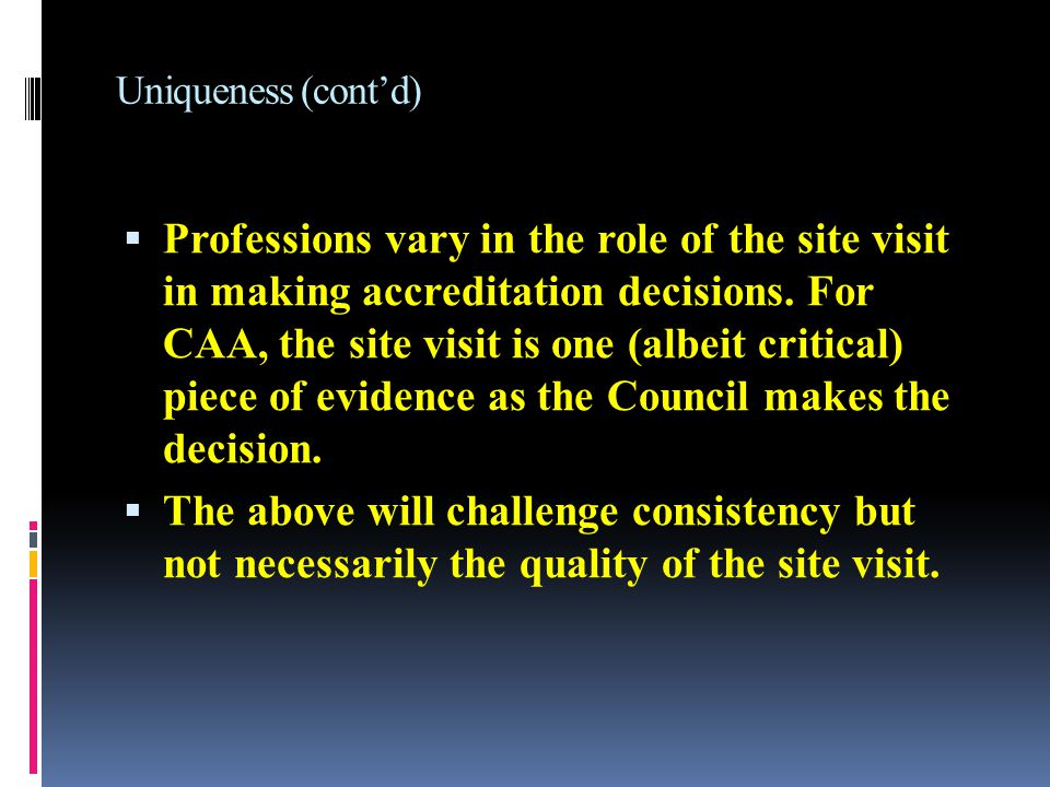 Uniqueness (cont'd)  Professions vary in the role of the site visit in making accreditation decisions.
