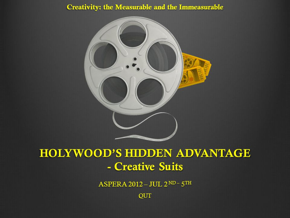 Creativity: the Measurable and the Immeasurable HOLYWOOD'S HIDDEN ADVANTAGE - Creative Suits ASPERA 2012 – JUL 2 ND – 5 TH QUT