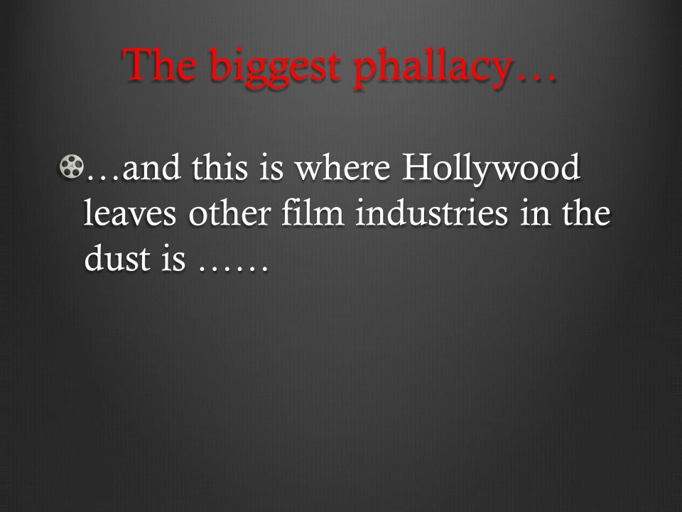 The biggest phallacy… …and this is where Hollywood leaves other film industries in the dust is ……