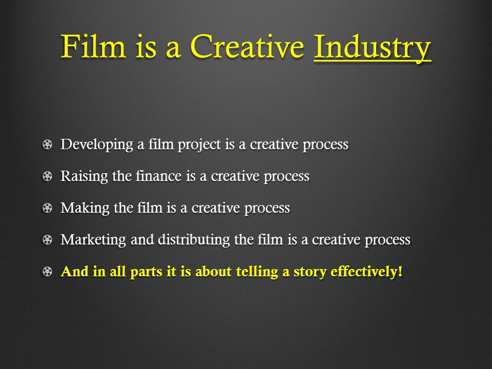 Film is a Creative Industry Developing a film project is a creative process Raising the finance is a creative process Making the film is a creative pr