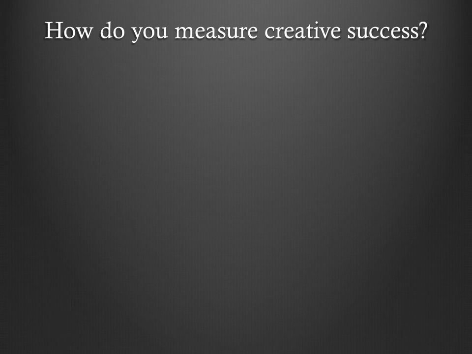 How do you measure creative success?
