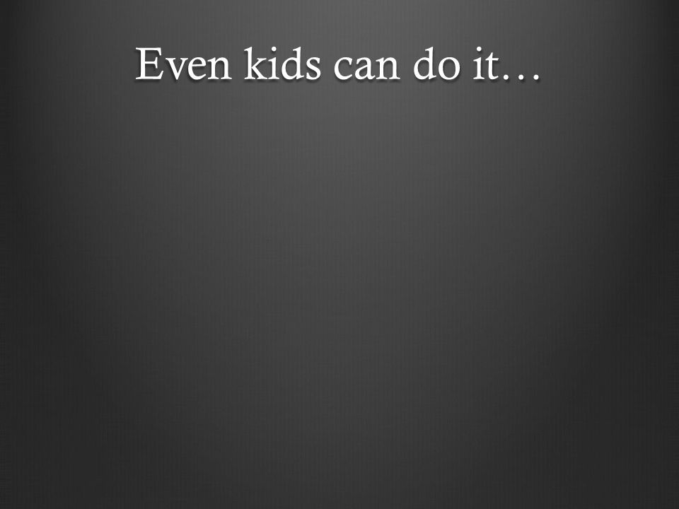 Even kids can do it…