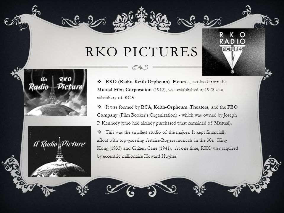 RKO PICTURES  RKO (Radio-Keith-Orpheum) Pictures, evolved from the Mutual Film Corporation (1912), was established in 1928 as a subsidiary of RCA.