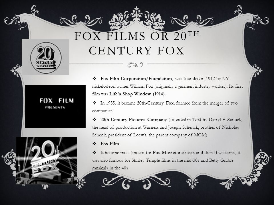 FOX FILMS OR 20 TH CENTURY FOX  Fox Film Corporation/Foundation, was founded in 1912 by NY nickelodeon owner William Fox (originally a garment industry worker).