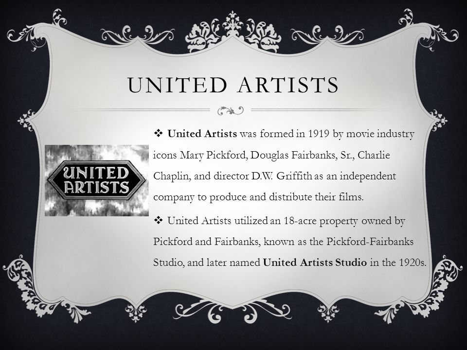 UNITED ARTISTS  United Artists was formed in 1919 by movie industry icons Mary Pickford, Douglas Fairbanks, Sr., Charlie Chaplin, and director D.W.