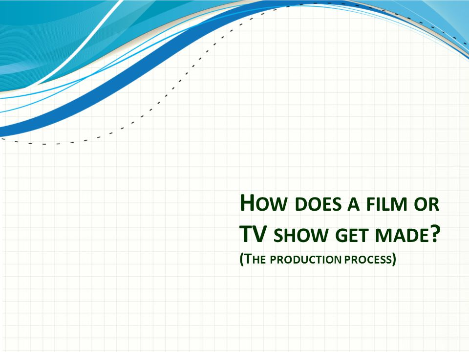H OW DOES A FILM OR TV SHOW GET MADE (T HE PRODUCTION PROCESS )