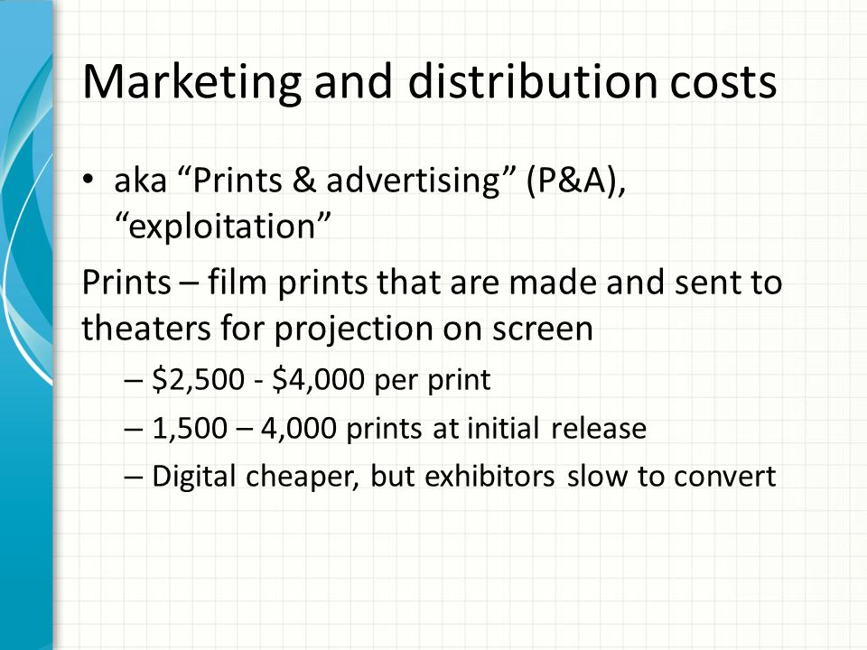 Marketing and distribution costs aka Prints & advertising (P&A), exploitation Prints – film prints that are made and sent to theaters for projection on screen – $2,500 - $4,000 per print – 1,500 – 4,000 prints at initial release – Digital cheaper, but exhibitors slow to convert