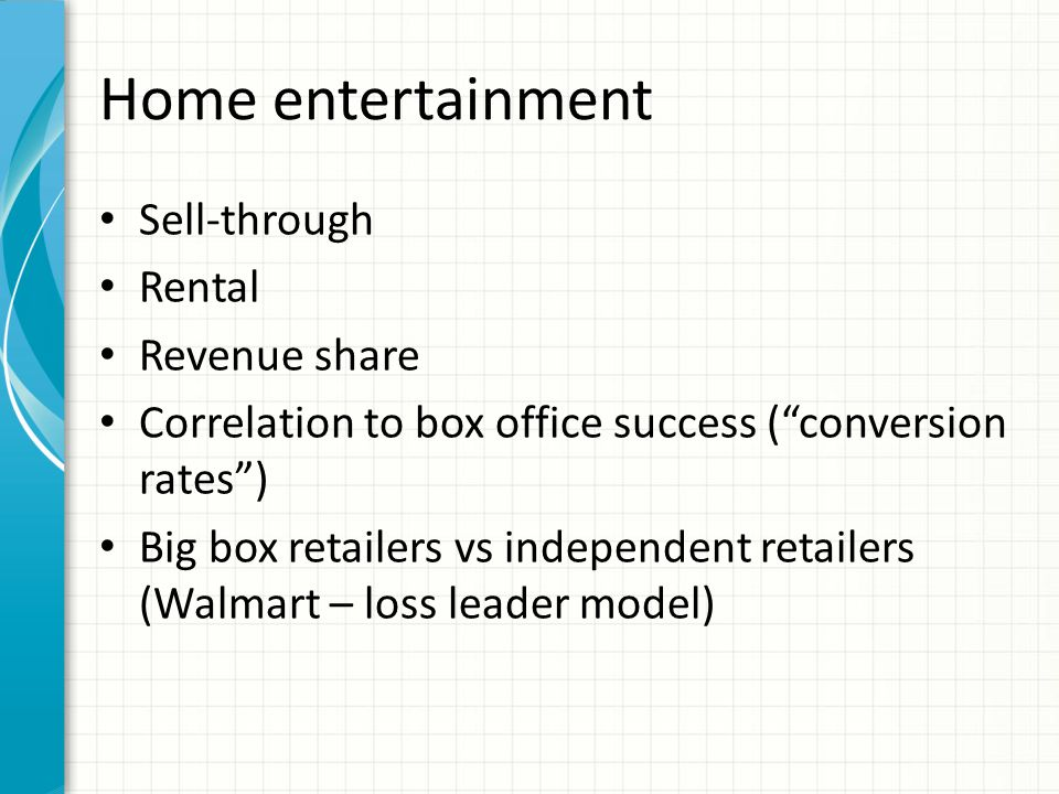 Home entertainment Sell-through Rental Revenue share Correlation to box office success ( conversion rates ) Big box retailers vs independent retailers (Walmart – loss leader model)
