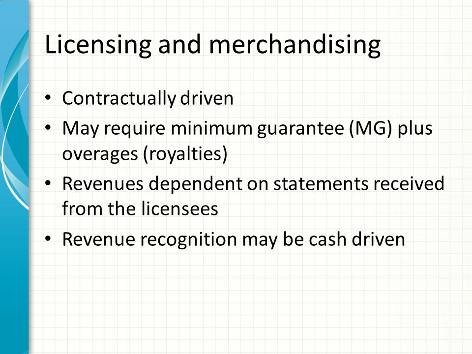Licensing and merchandising Contractually driven May require minimum guarantee (MG) plus overages (royalties) Revenues dependent on statements received from the licensees Revenue recognition may be cash driven