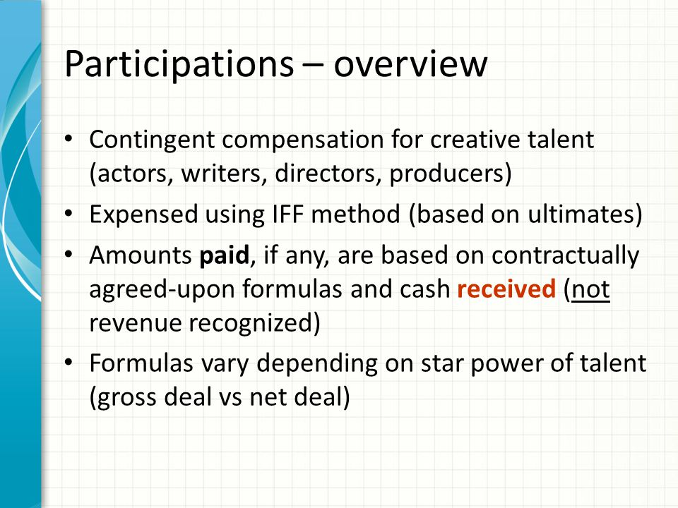 Participations – overview Contingent compensation for creative talent (actors, writers, directors, producers) Expensed using IFF method (based on ultimates) Amounts paid, if any, are based on contractually agreed-upon formulas and cash received (not revenue recognized) Formulas vary depending on star power of talent (gross deal vs net deal)